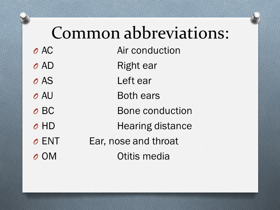 Common abbreviations: O ACAir conduction O ADRight ear O ASLeft ear O AUBoth ears O BCBone conduction O HDHearing distance O ENTEar, nose and throat O OMOtitis media