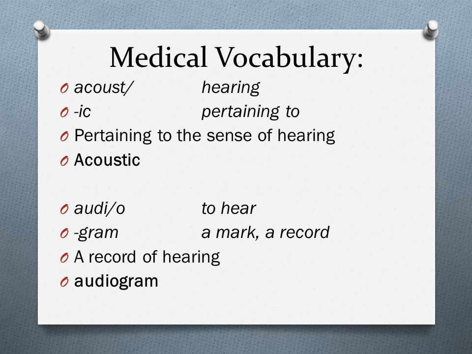 Medical Vocabulary: O acoust/hearing O -icpertaining to O Pertaining to the sense of hearing O Acoustic O audi/oto hear O -grama mark, a record O A record of hearing O audiogram