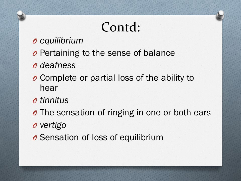 Contd: O equilibrium O Pertaining to the sense of balance O deafness O Complete or partial loss of the ability to hear O tinnitus O The sensation of ringing in one or both ears O vertigo O Sensation of loss of equilibrium