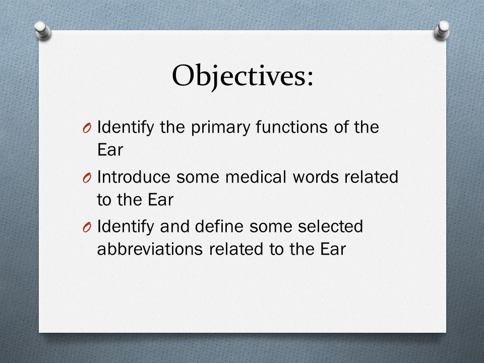 Objectives: O Identify the primary functions of the Ear O Introduce some medical words related to the Ear O Identify and define some selected abbreviations related to the Ear