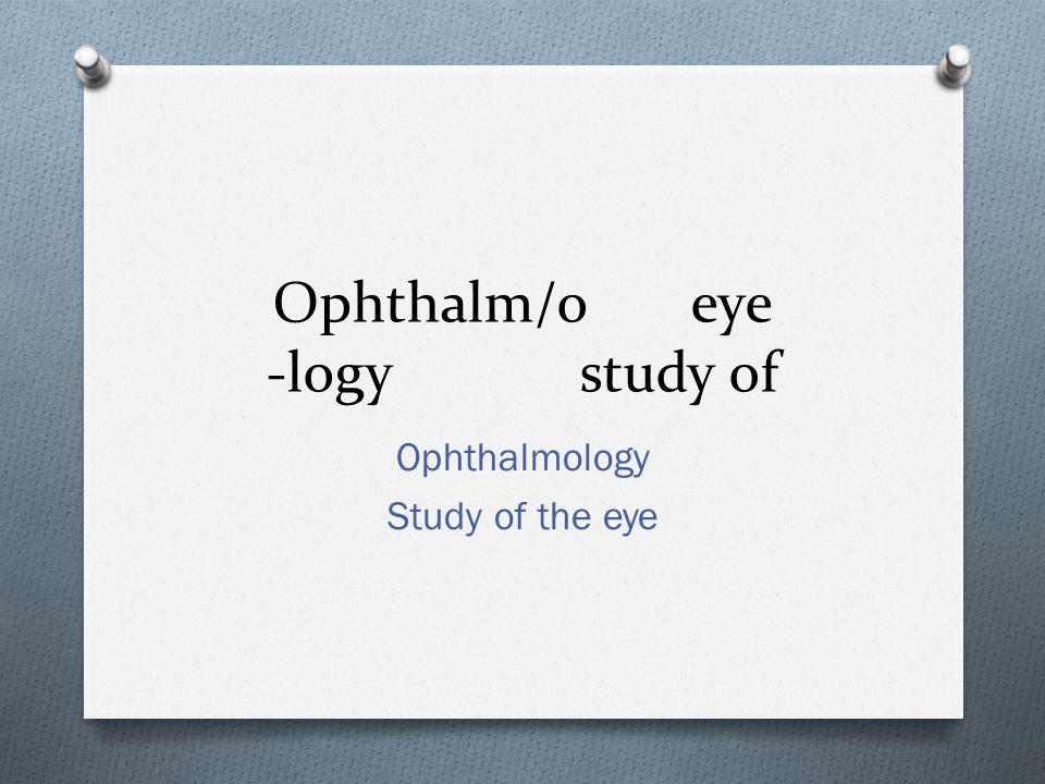 Ophthalm/oeye -logystudy of Ophthalmology Study of the eye