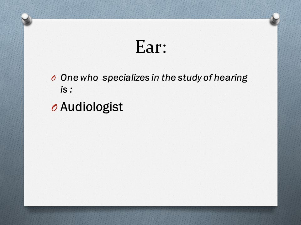 Ear: O One who specializes in the study of hearing is : O Audiologist