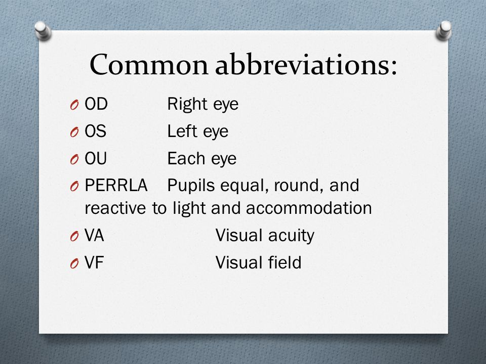 Common abbreviations: O ODRight eye O OS Left eye O OUEach eye O PERRLAPupils equal, round, and reactive to light and accommodation O VAVisual acuity O VFVisual field