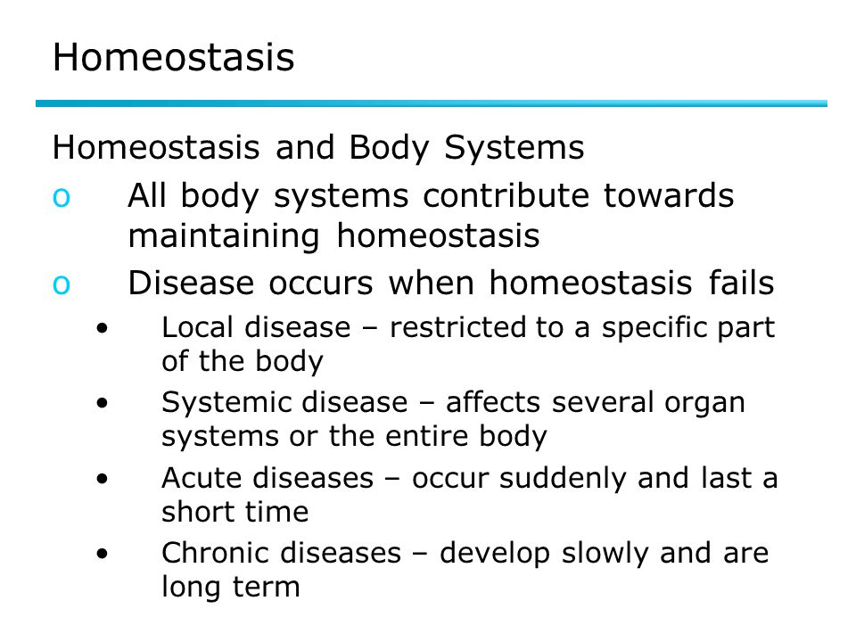 Homeostasis Homeostasis and Body Systems oAll body systems contribute towards maintaining homeostasis oDisease occurs when homeostasis fails Local disease – restricted to a specific part of the body Systemic disease – affects several organ systems or the entire body Acute diseases – occur suddenly and last a short time Chronic diseases – develop slowly and are long term