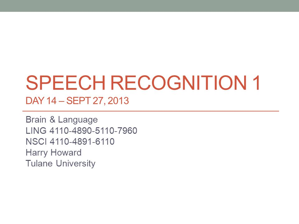 SPEECH RECOGNITION 1 DAY 14 – SEPT 27, 2013 Brain & Language LING 4110-4890-5110-7960 NSCI 4110-4891-6110 Harry Howard Tulane University