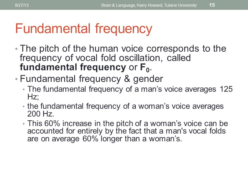 9/27/13Brain & Language, Harry Howard, Tulane University 15 Fundamental frequency The pitch of the human voice corresponds to the frequency of vocal fold oscillation, called fundamental frequency or F 0.