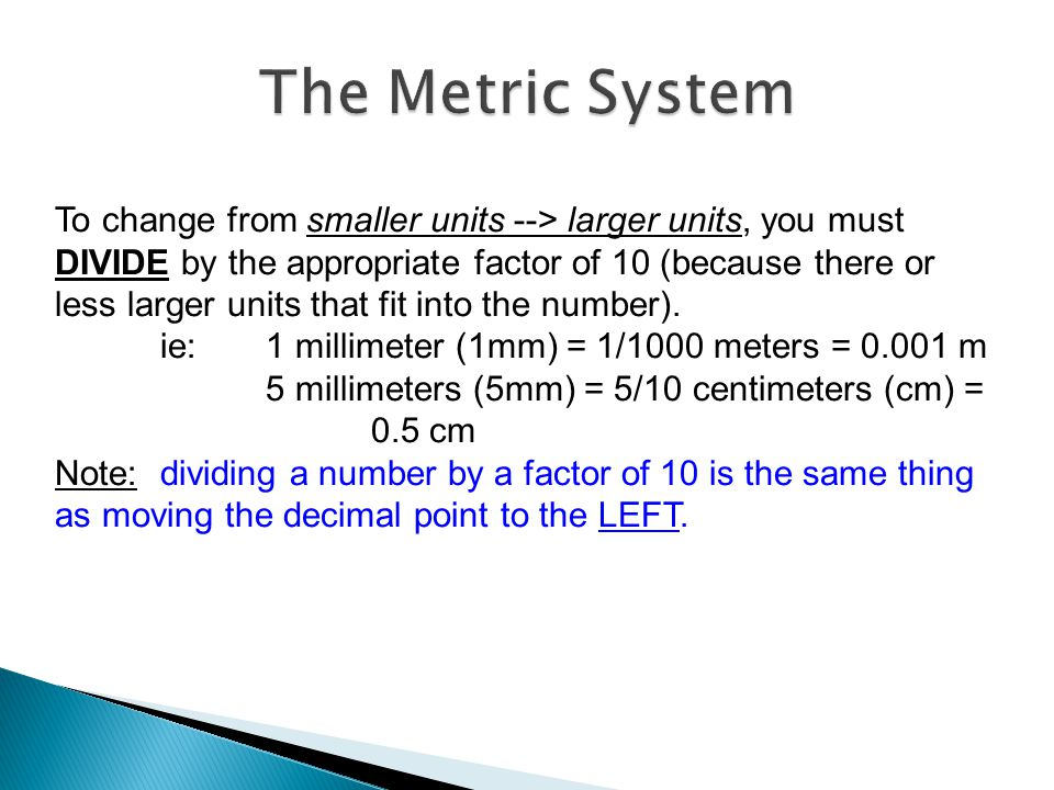 To change from smaller units --> larger units, you must DIVIDE by the appropriate factor of 10 (because there or less larger units that fit into the n