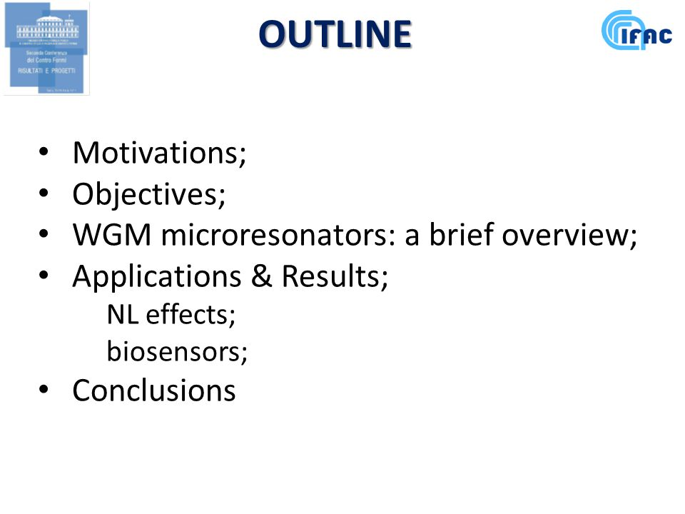 OUTLINE Motivations; Objectives; WGM microresonators: a brief overview; Applications & Results; NL effects; biosensors; Conclusions