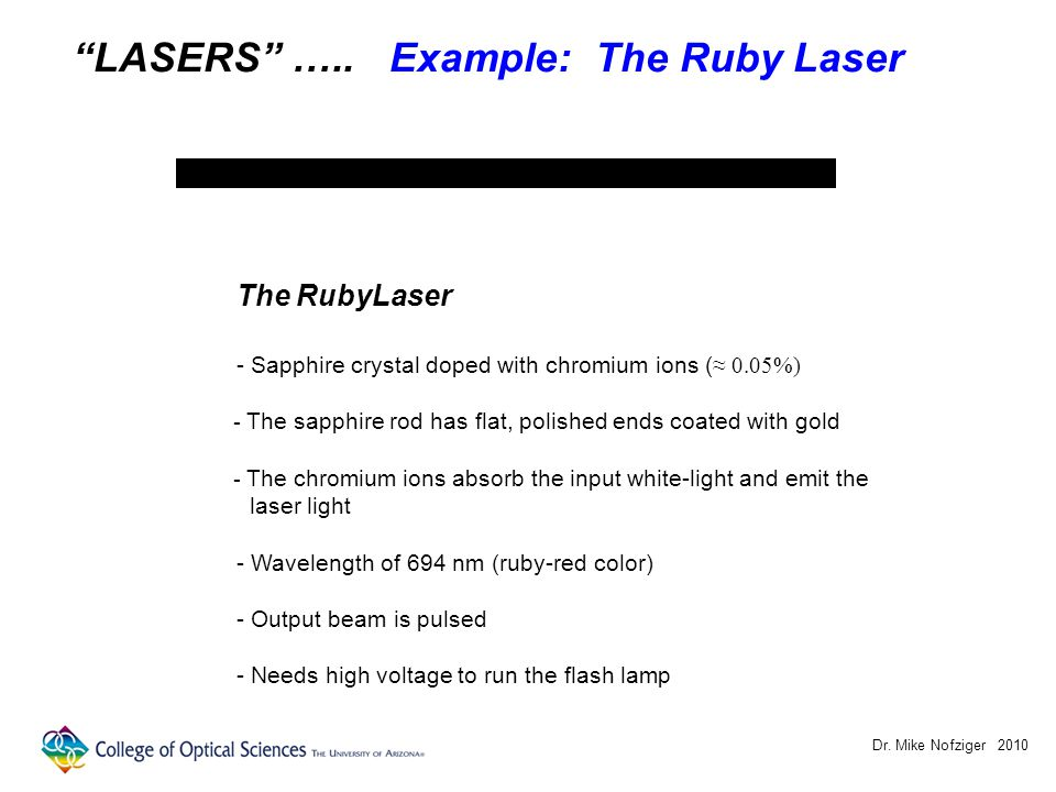 "Dr. Mike Nofziger 2010 ""LASERS"" ….. Example: The Ruby Laser The RubyLaser - Sapphire crystal doped with chromium ions ( ≈ 0.05%) - The sapphire rod ha"