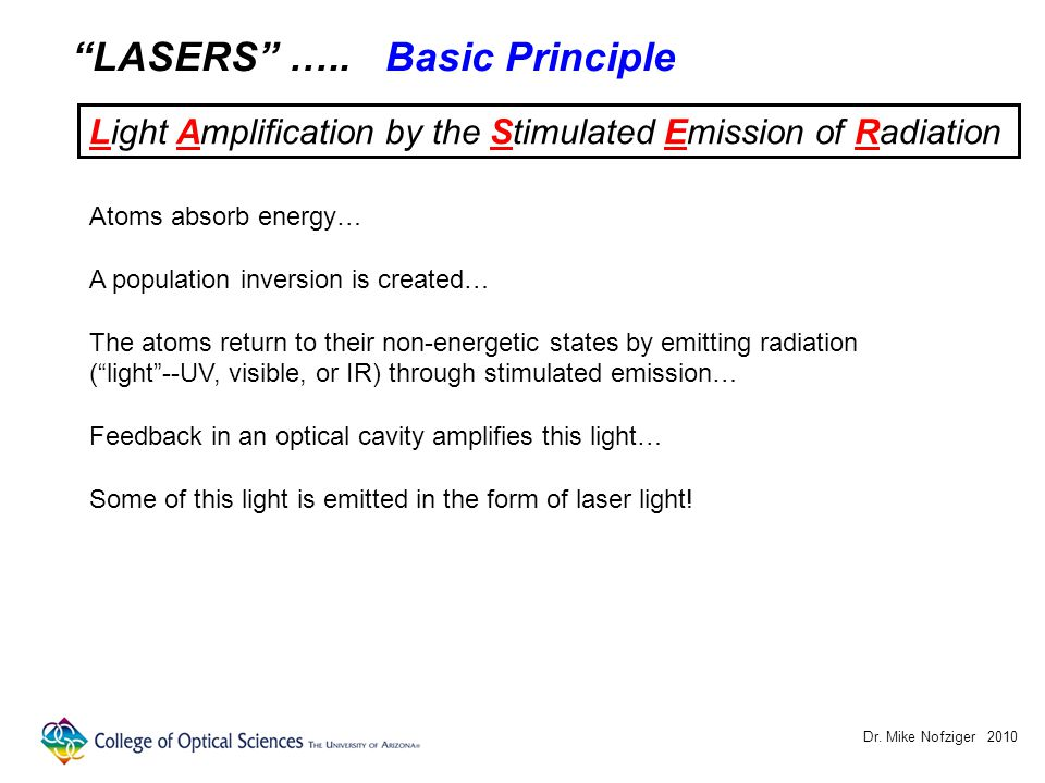 "Dr. Mike Nofziger 2010 ""LASERS"" ….. Basic Principle Light Amplification by the Stimulated Emission of Radiation Atoms absorb energy… A population inve"