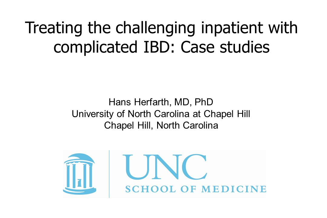 Hans Herfarth, MD, PhD University of North Carolina at Chapel Hill Chapel Hill, North Carolina Treating the challenging inpatient with complicated IBD: Case studies