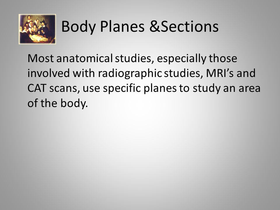 Body Planes &Sections Most anatomical studies, especially those involved with radiographic studies, MRI's and CAT scans, use specific planes to study an area of the body.