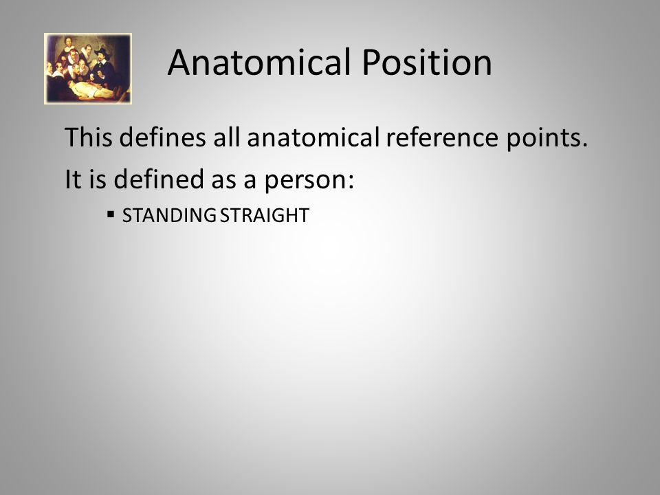 Anatomical Position This defines all anatomical reference points.