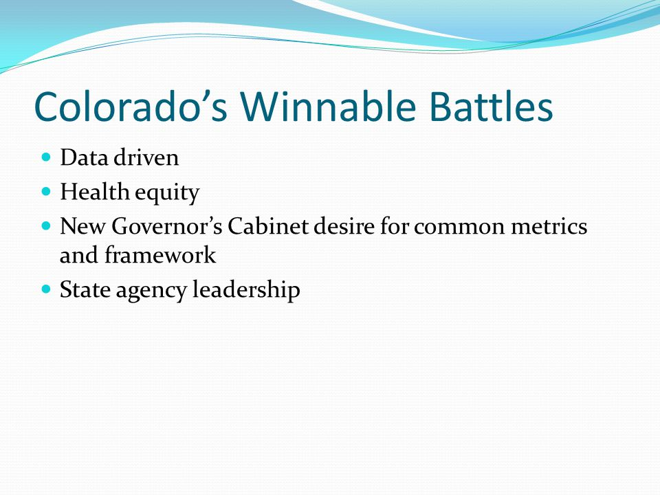 Colorado's Winnable Battles Data driven Health equity New Governor's Cabinet desire for common metrics and framework State agency leadership