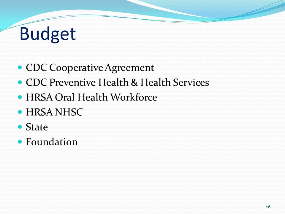 Budget CDC Cooperative Agreement CDC Preventive Health & Health Services HRSA Oral Health Workforce HRSA NHSC State Foundation 26