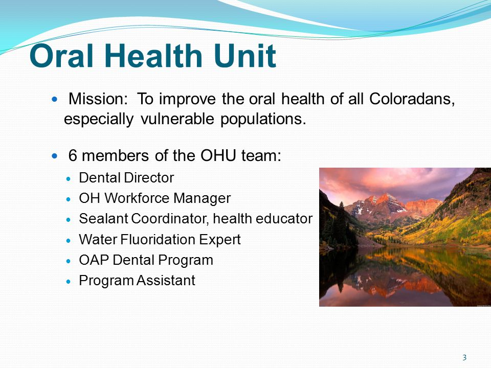 Oral Health Unit Mission: To improve the oral health of all Coloradans, especially vulnerable populations.