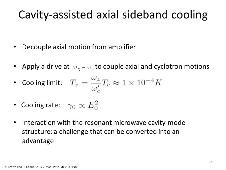 Cavity-assisted axial sideband cooling L. S. Brown and G. Gabrielse, Rev. Mod. Phys. 58, 233 (1986) 21 Apply a drive at to couple axial and cyclotron