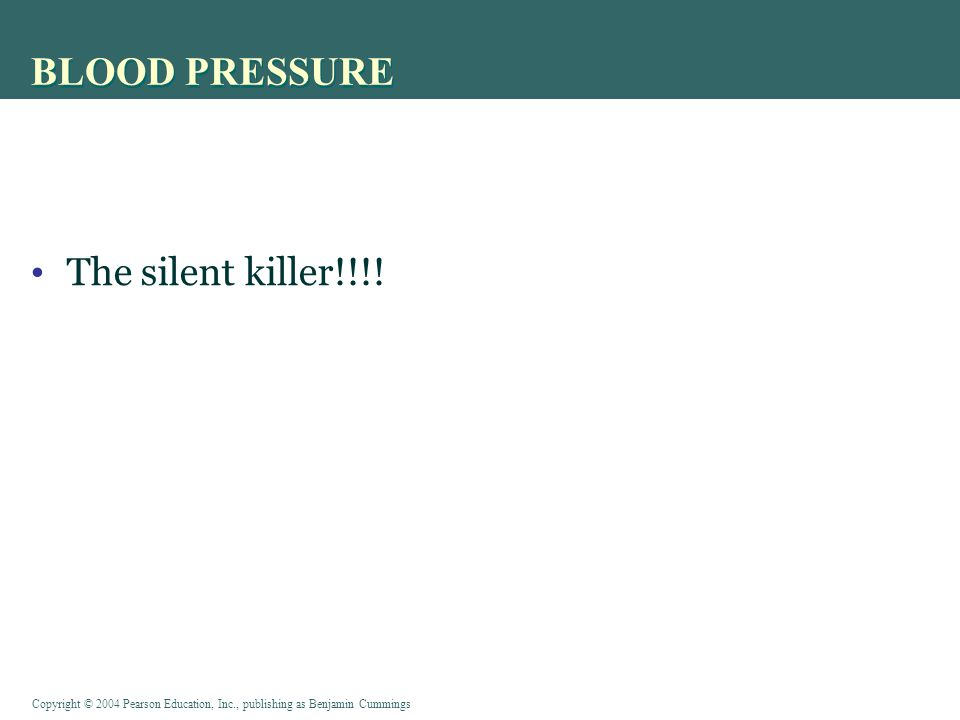 Copyright © 2004 Pearson Education, Inc., publishing as Benjamin Cummings BLOOD PRESSURE The silent killer!!!!