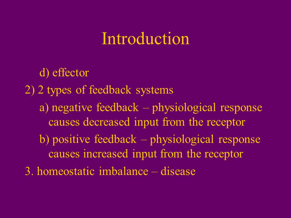 Introduction d) effector 2) 2 types of feedback systems a) negative feedback – physiological response causes decreased input from the receptor b) positive feedback – physiological response causes increased input from the receptor 3.
