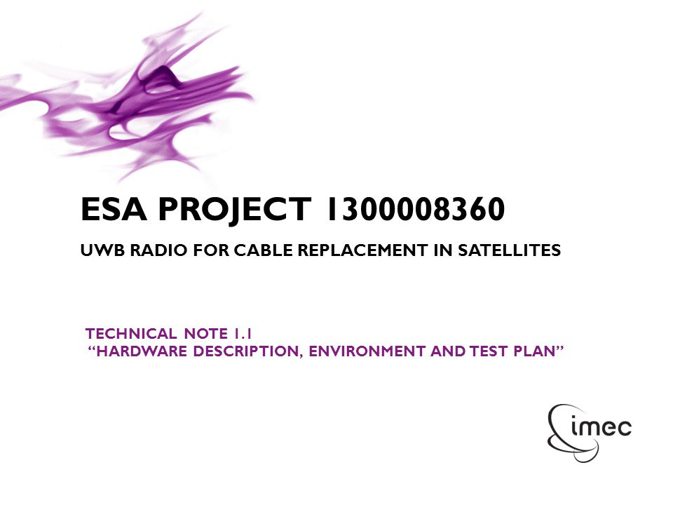 © IMEC 2011 ESA PROJECT 1300008360 UWB RADIO FOR CABLE REPLACEMENT IN SATELLITES TECHNICAL NOTE 1.1 HARDWARE DESCRIPTION, ENVIRONMENT AND TEST PLAN