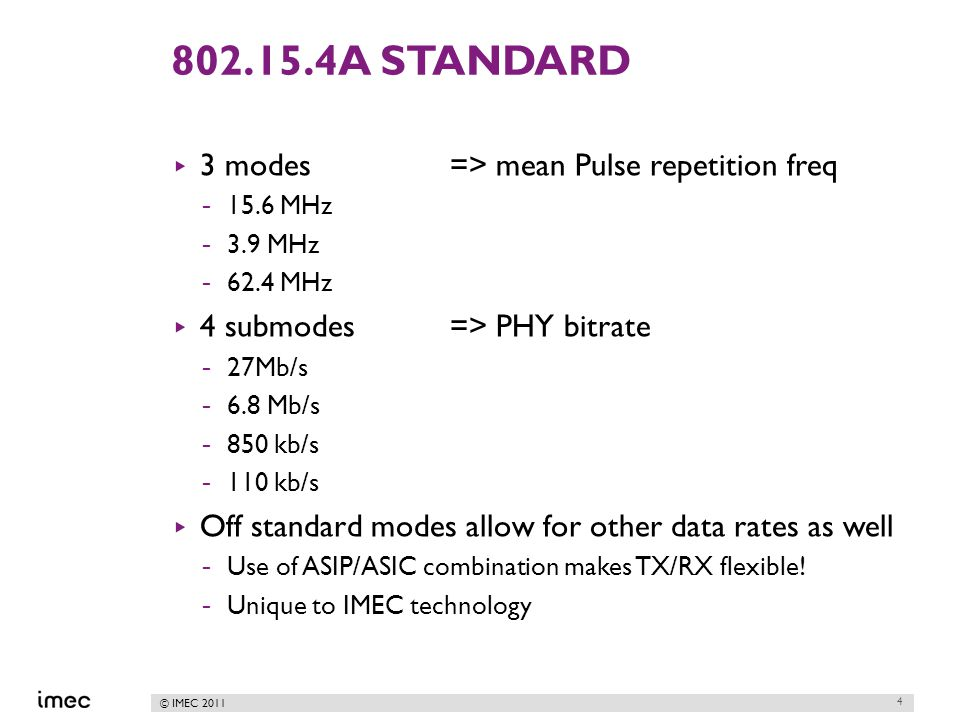 © IMEC 2011 802.15.4A STANDARD ▸ 3 modes => mean Pulse repetition freq -15.6 MHz -3.9 MHz -62.4 MHz ▸ 4 submodes => PHY bitrate -27Mb/s -6.8 Mb/s -850 kb/s -110 kb/s ▸ Off standard modes allow for other data rates as well -Use of ASIP/ASIC combination makes TX/RX flexible.