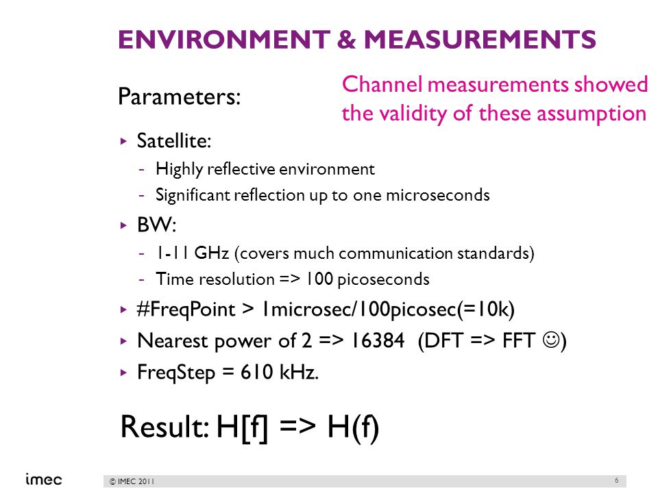 © IMEC 2011 ENVIRONMENT & MEASUREMENTS Parameters: ▸ Satellite: -Highly reflective environment -Significant reflection up to one microseconds ▸ BW: -1-11 GHz (covers much communication standards) -Time resolution => 100 picoseconds ▸ #FreqPoint > 1microsec/100picosec(=10k) ▸ Nearest power of 2 => 16384 (DFT => FFT ) ▸ FreqStep = 610 kHz.