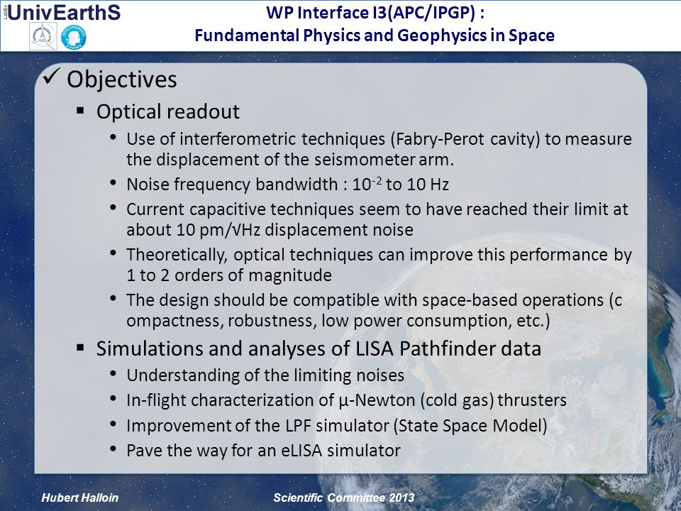 Hubert HalloinScientific Committee 2013 WP Interface I3(APC/IPGP) : Fundamental Physics and Geophysics in Space Main results on the LISA Pathfinder analysis  Work performed by Henri Inchauspé (PhD)  A technical simulator for eLISA based on the LPF experience State Space Model (as for LISA Pathfinder) developed under MATLAB Simplified model with 1 test mass (TM) / spacecraft (SC) TM 1 TM2TM2 TM 3 TM5 TM4TM 6 CoM 3-6 O 12 (T) x y CoM 12 CoM 34 CoM 56 X : State vector M : Mass matrix A : State matrix B : Input (torques) matrix
