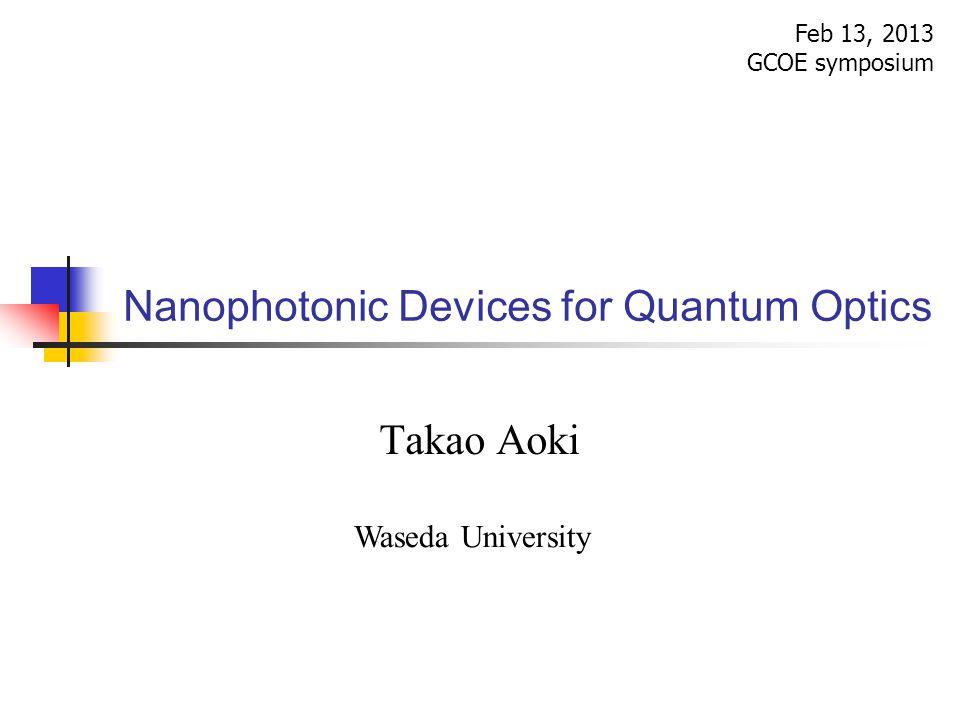 Nanophotonic Devices for Quantum Optics Feb 13, 2013 GCOE symposium Takao Aoki Waseda University