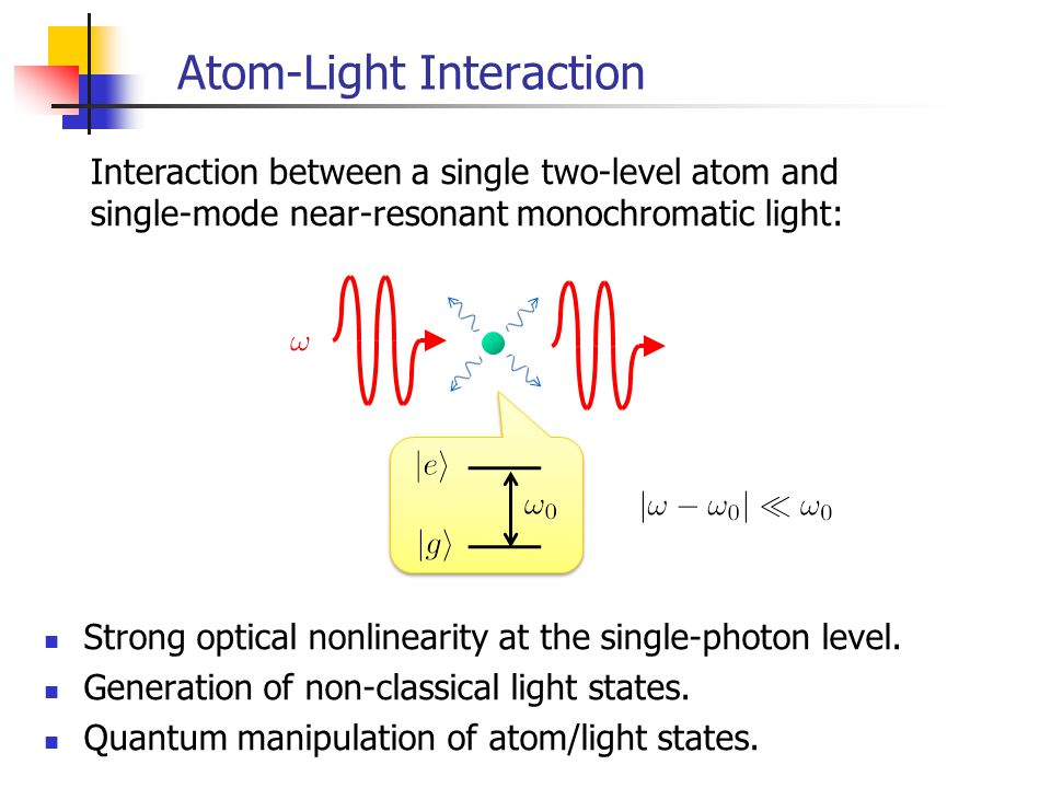 Atom-Light Interaction Interaction between a single two-level atom and single-mode near-resonant monochromatic light: It had been extremely difficult to isolate individual atoms and single-mode light from the environment.