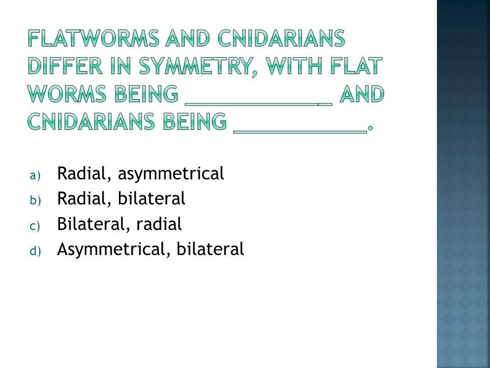 a) Radial, asymmetrical b) Radial, bilateral c) Bilateral, radial d) Asymmetrical, bilateral