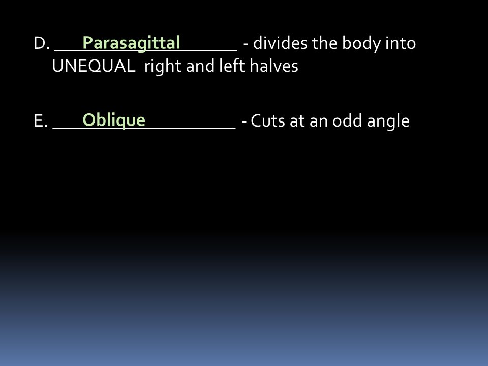 D. ____________________ - divides the body into UNEQUAL right and left halves E. ____________________ - Cuts at an odd angle Parasagittal Oblique