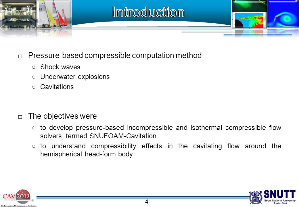 4 □Pressure-based compressible computation method ○Shock waves ○Underwater explosions ○Cavitations □The objectives were ○to develop pressure-based incompressible and isothermal compressible flow solvers, termed SNUFOAM-Cavitation ○to understand compressibility effects in the cavitating flow around the hemispherical head-form body