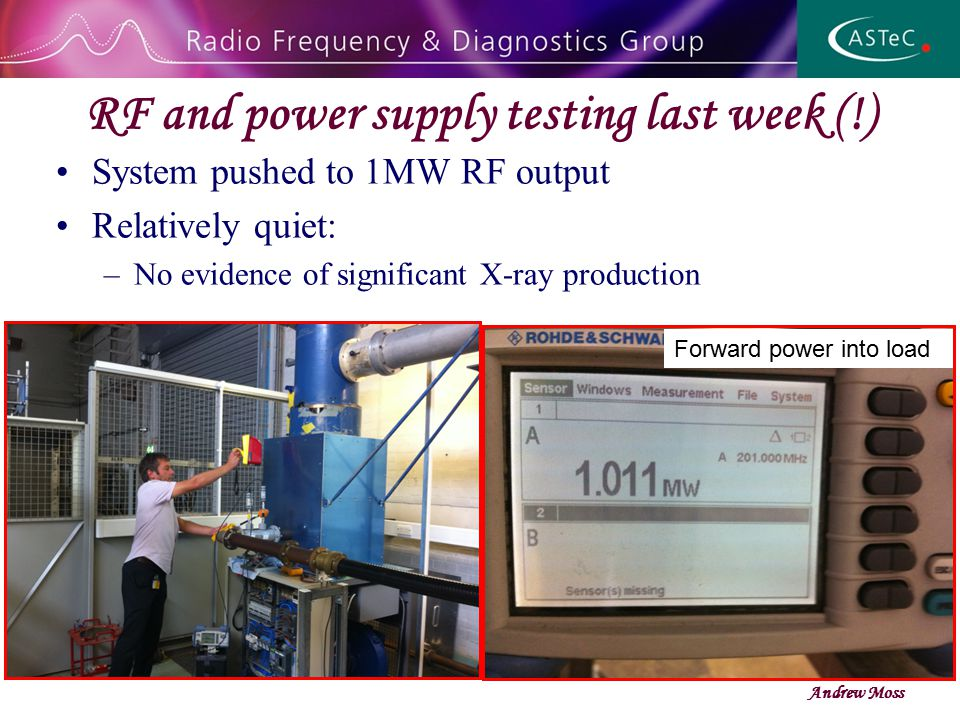 RF and power supply testing last week (!) System pushed to 1MW RF output Relatively quiet: –No evidence of significant X-ray production Andrew Moss Forward power into load