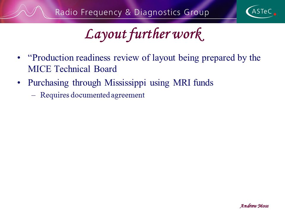 Layout further work Production readiness review of layout being prepared by the MICE Technical Board Purchasing through Mississippi using MRI funds –Requires documented agreement Andrew Moss