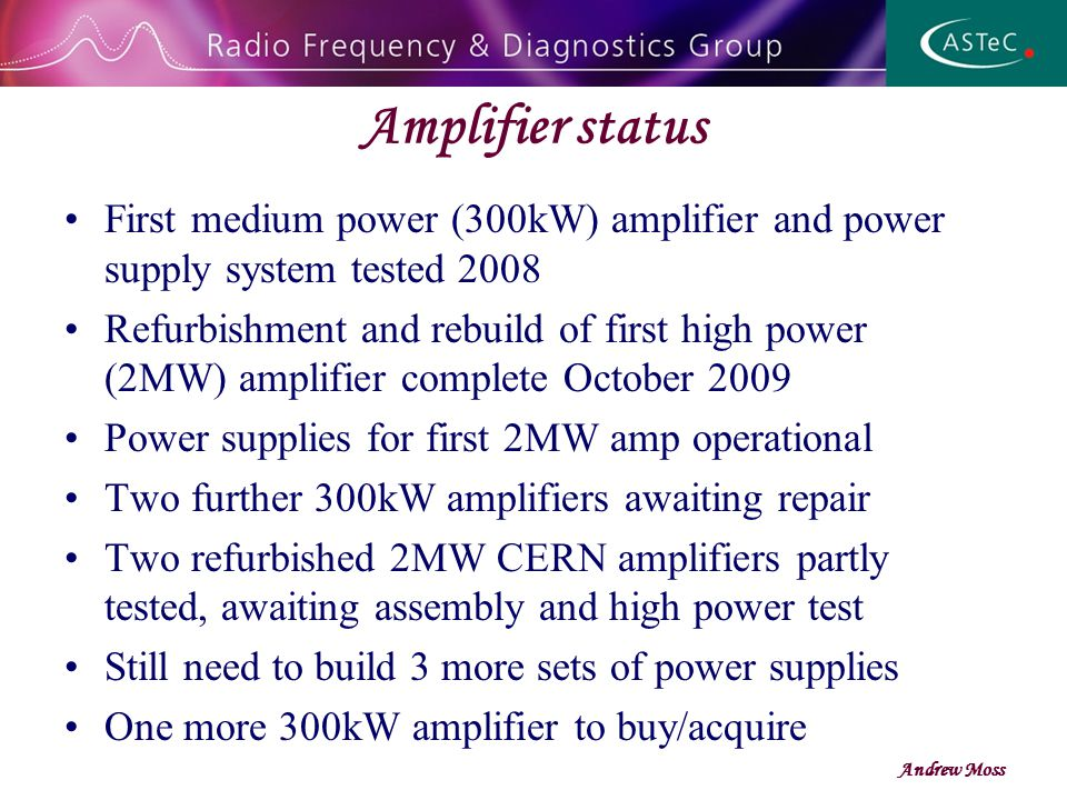 Amplifier status Andrew Moss First medium power (300kW) amplifier and power supply system tested 2008 Refurbishment and rebuild of first high power (2MW) amplifier complete October 2009 Power supplies for first 2MW amp operational Two further 300kW amplifiers awaiting repair Two refurbished 2MW CERN amplifiers partly tested, awaiting assembly and high power test Still need to build 3 more sets of power supplies One more 300kW amplifier to buy/acquire