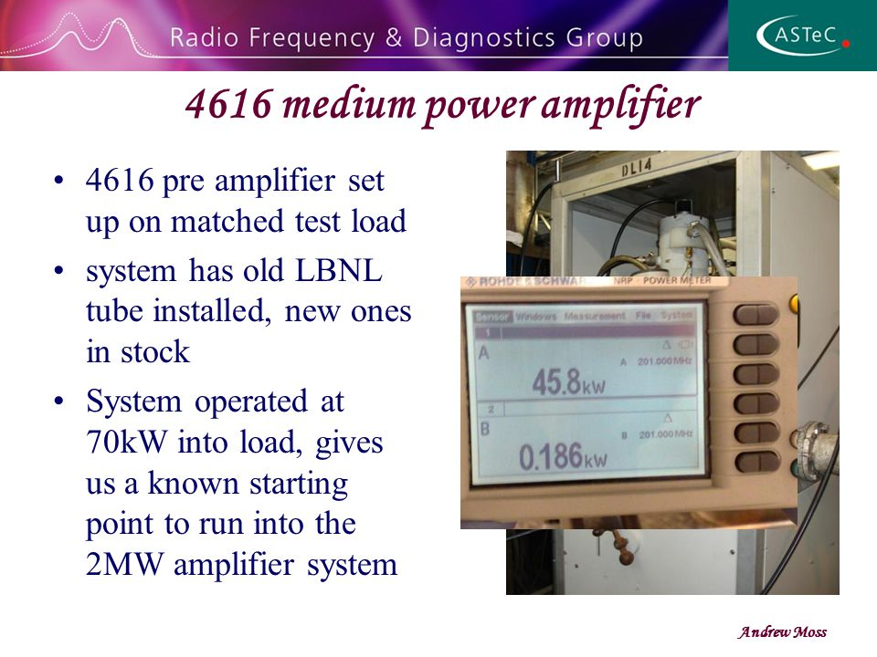 4616 medium power amplifier 4616 pre amplifier set up on matched test load system has old LBNL tube installed, new ones in stock System operated at 70kW into load, gives us a known starting point to run into the 2MW amplifier system Andrew Moss
