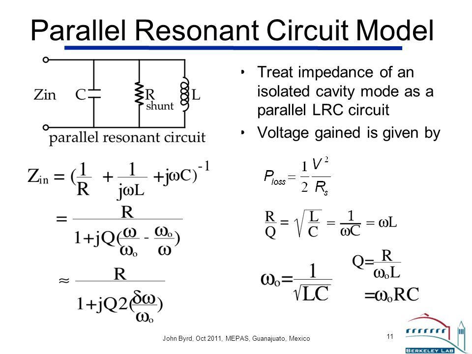 John Byrd John Byrd, Oct 2011, MEPAS, Guanajuato, Mexico 11 Parallel Resonant Circuit Model Treat impedance of an isolated cavity mode as a parallel L