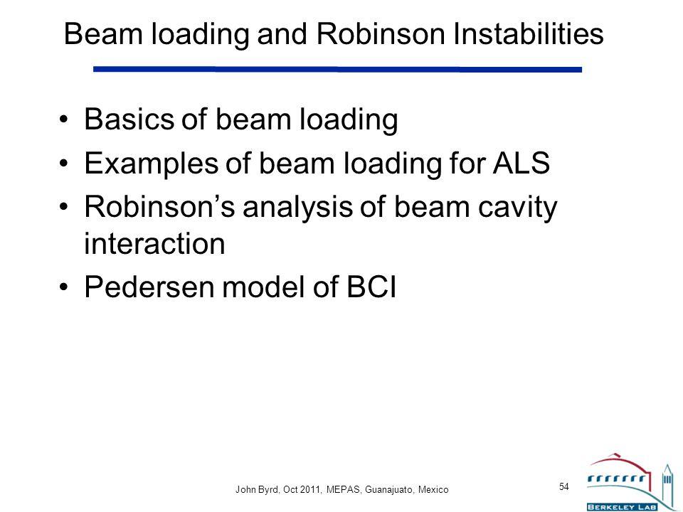 John Byrd John Byrd, Oct 2011, MEPAS, Guanajuato, Mexico 54 Beam loading and Robinson Instabilities Basics of beam loading Examples of beam loading for ALS Robinson's analysis of beam cavity interaction Pedersen model of BCI