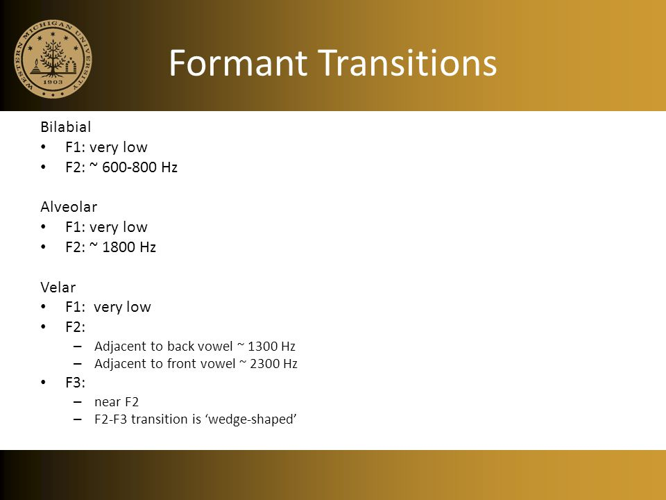 Formant Transitions Bilabial F1: very low F2: ~ 600-800 Hz Alveolar F1: very low F2: ~ 1800 Hz Velar F1: very low F2: – Adjacent to back vowel ~ 1300 Hz – Adjacent to front vowel ~ 2300 Hz F3: – near F2 – F2-F3 transition is 'wedge-shaped'