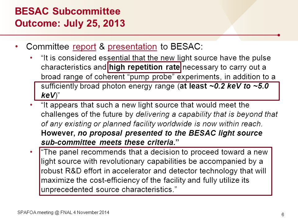 BESAC Subcommittee Outcome: July 25, 2013 Committee report & presentation to BESAC:reportpresentation It is considered essential that the new light source have the pulse characteristics and high repetition rate necessary to carry out a broad range of coherent pump probe experiments, in addition to a sufficiently broad photon energy range (at least ~0.2 keV to ~5.0 keV) It appears that such a new light source that would meet the challenges of the future by delivering a capability that is beyond that of any existing or planned facility worldwide is now within reach.