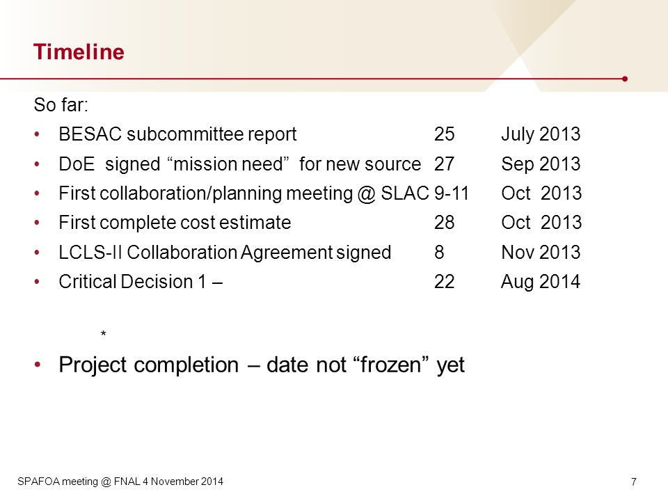 Timeline So far: BESAC subcommittee report 25July 2013 DoE signed mission need for new source27Sep 2013 First collaboration/planning meeting @ SLAC9-11Oct 2013 First complete cost estimate28Oct 2013 LCLS-II Collaboration Agreement signed8Nov 2013 Critical Decision 1 –22Aug 2014 * Project completion – date not frozen yet 7 SPAFOA meeting @ FNAL 4 November 2014
