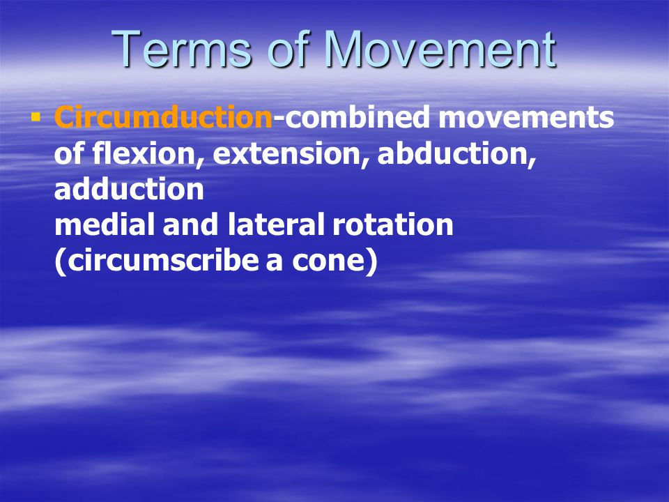 Terms of Movement   Circumduction-combined movements of flexion, extension, abduction, adduction medial and lateral rotation (circumscribe a cone)