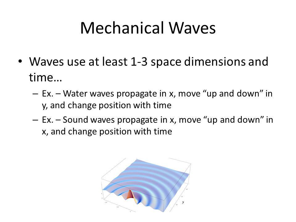 Mechanical Waves Waves use at least 1-3 space dimensions and time… – Ex.