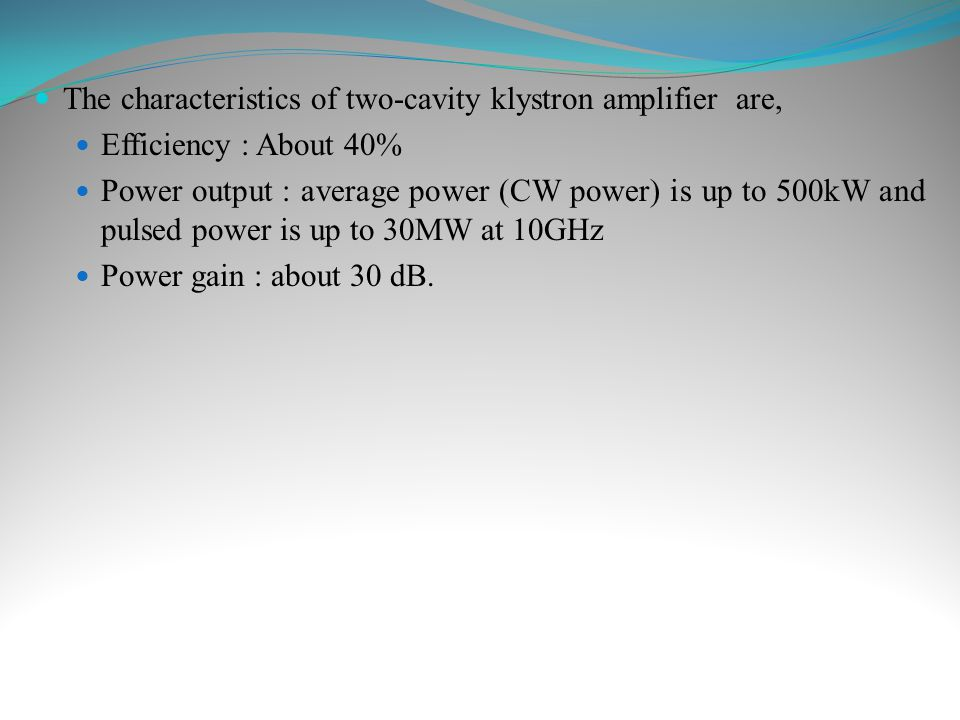The characteristics of two-cavity klystron amplifier are, Efficiency : About 40% Power output : average power (CW power) is up to 500kW and pulsed pow
