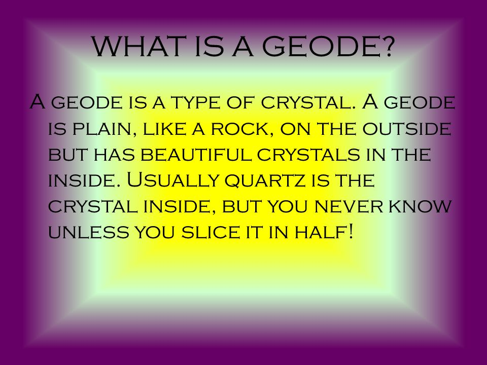 WHAT IS A GEODE. A geode is a type of crystal.