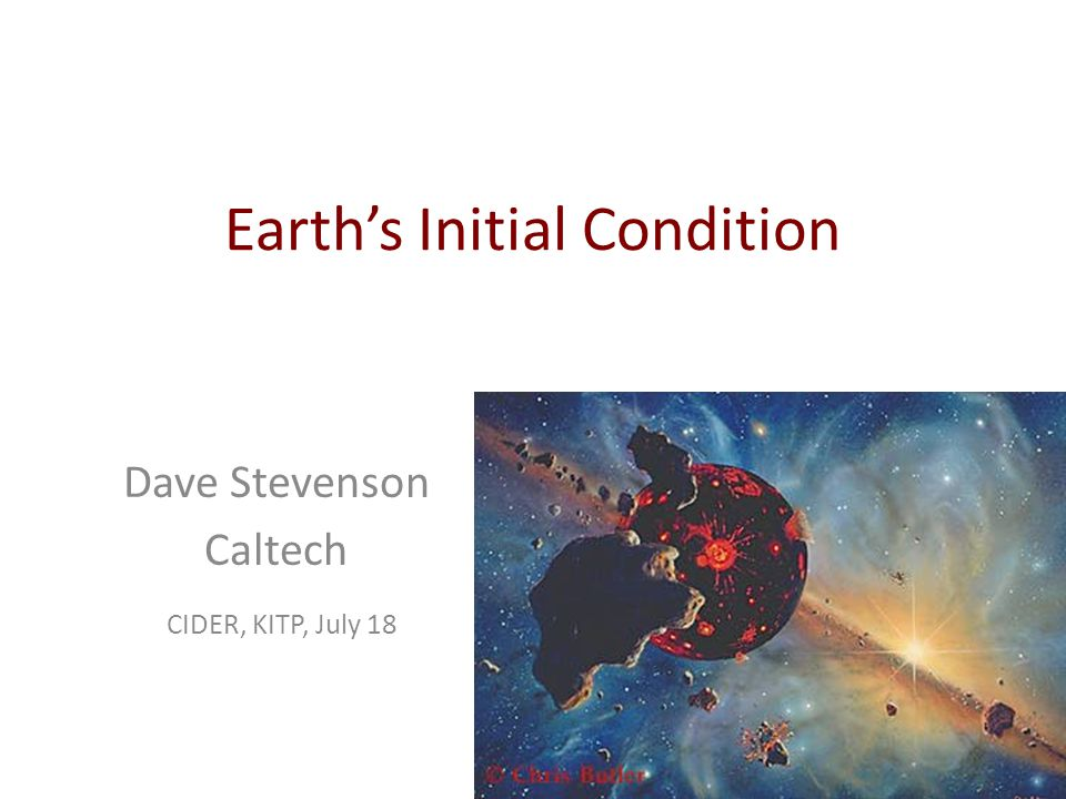 Earth's Initial Condition Dave Stevenson Caltech CIDER, KITP, July 18