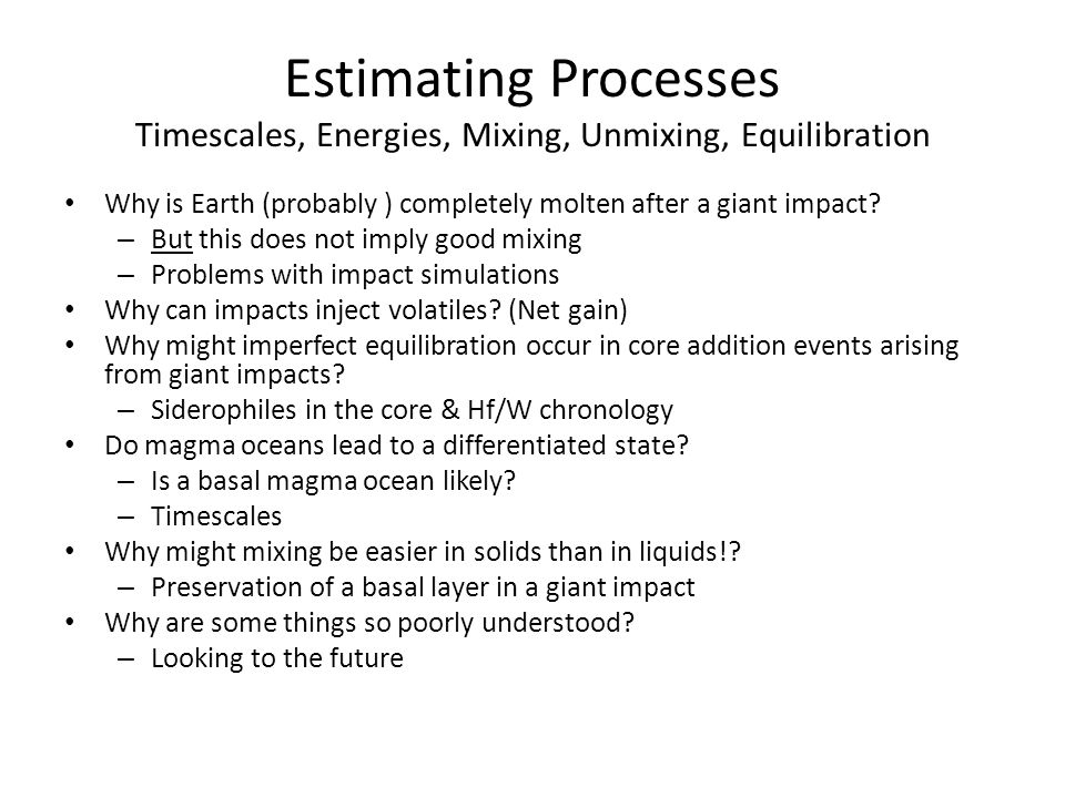Estimating Processes Timescales, Energies, Mixing, Unmixing, Equilibration Why is Earth (probably ) completely molten after a giant impact.