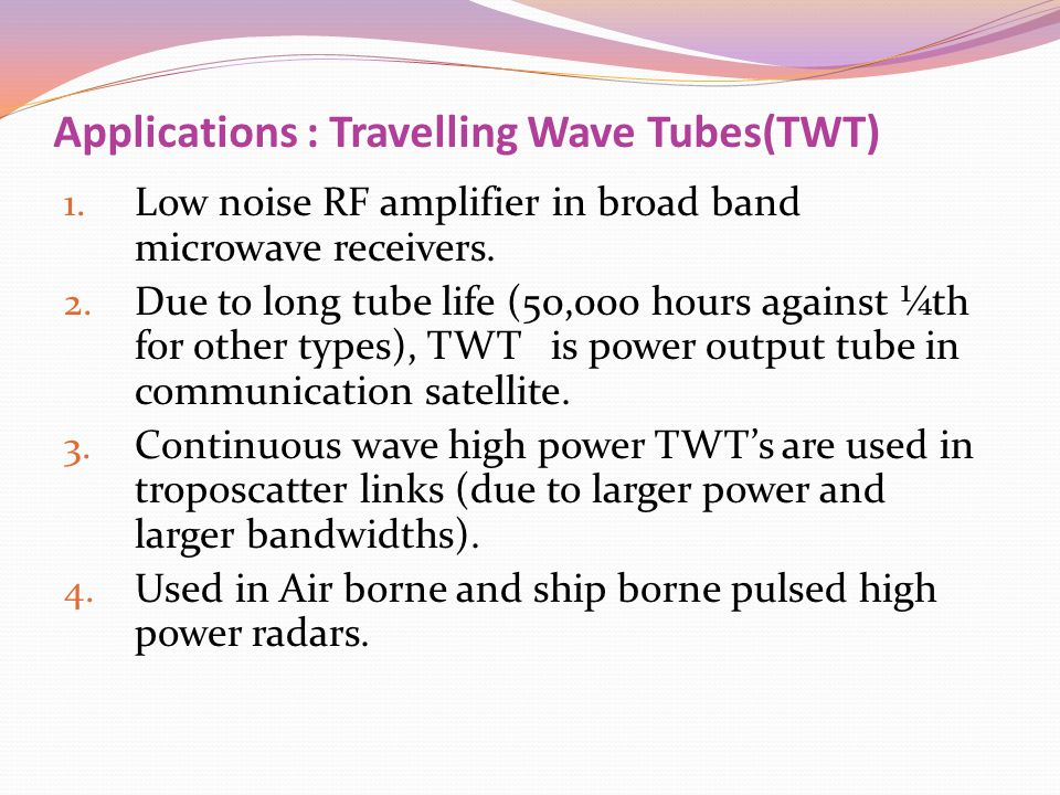 Applications : Travelling Wave Tubes(TWT) 1. Low noise RF amplifier in broad band microwave receivers. 2. Due to long tube life (50,000 hours against