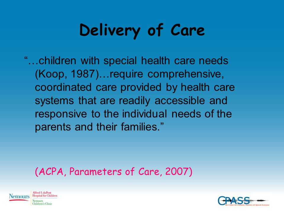 Delivery of Care …children with special health care needs (Koop, 1987)…require comprehensive, coordinated care provided by health care systems that are readily accessible and responsive to the individual needs of the parents and their families. (ACPA, Parameters of Care, 2007)