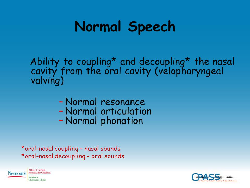 Normal Speech Ability to coupling* and decoupling* the nasal cavity from the oral cavity (velopharyngeal valving) –Normal resonance –Normal articulation –Normal phonation *oral-nasal coupling – nasal sounds *oral-nasal decoupling – oral sounds